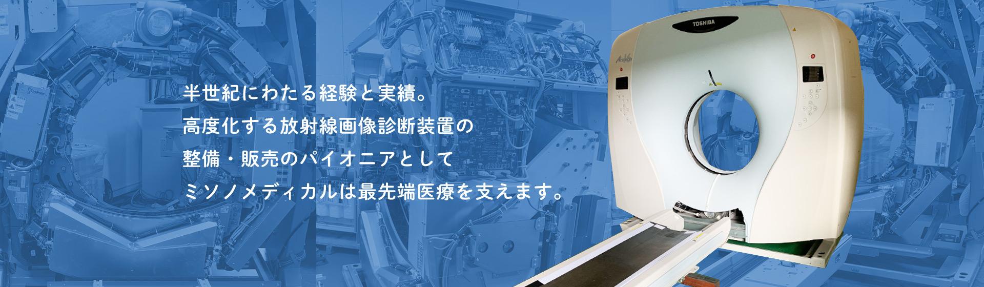 半世紀にわたる経験と実績。高度化する放射線画像診断装置の整備・販売のパイオニアとしてミソノメディカルは最先端医療を支えます。